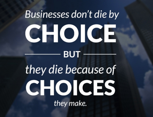 Businesses don't die by choice, they die because of choices they make